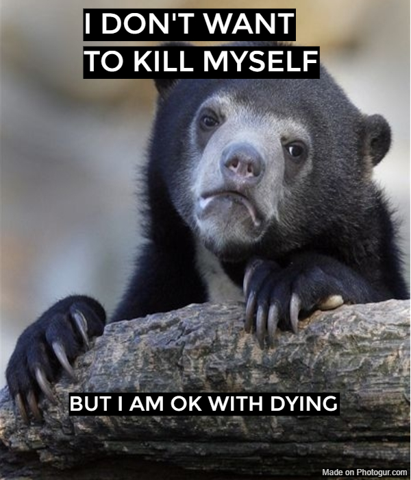 I don't want to kill myself.. But I am OK with dying