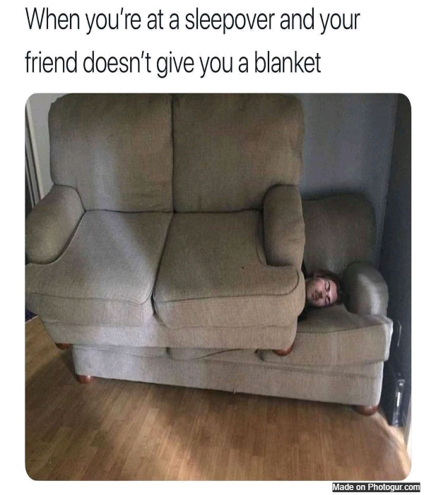 When you're at a sleepover and your friend doesn't give you a blanket