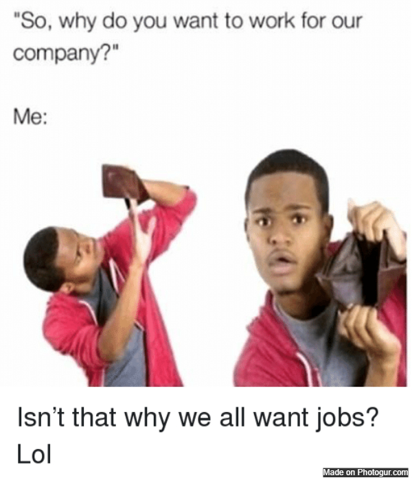 So , why do you want to work for our company?