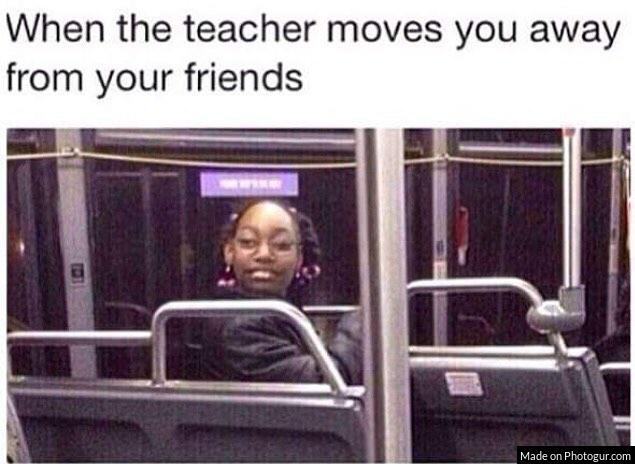 When the teacher moves you away from your friends