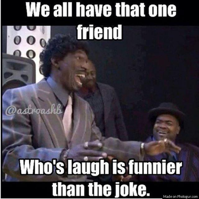 We all have that one friend who's laugh is funnier than the joke.