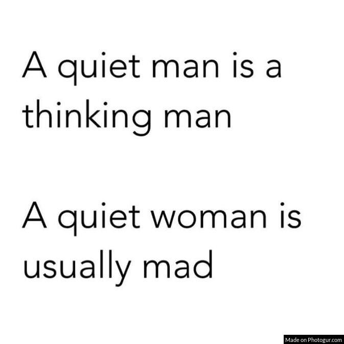 A quiet man is a thinking man A quiet woman is usually mad