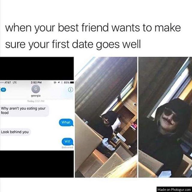 when your best friend wants to make sure your first date goes well