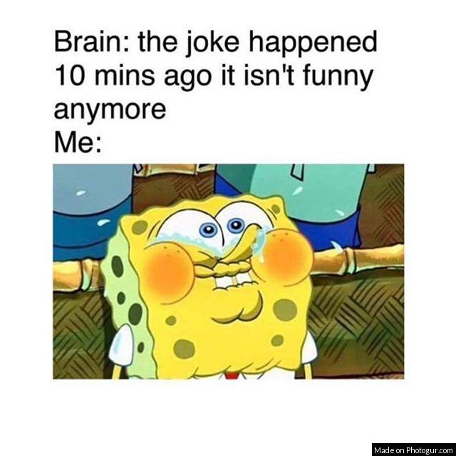 Brain: the joke happened 10 mins ago it isn't funny anymore