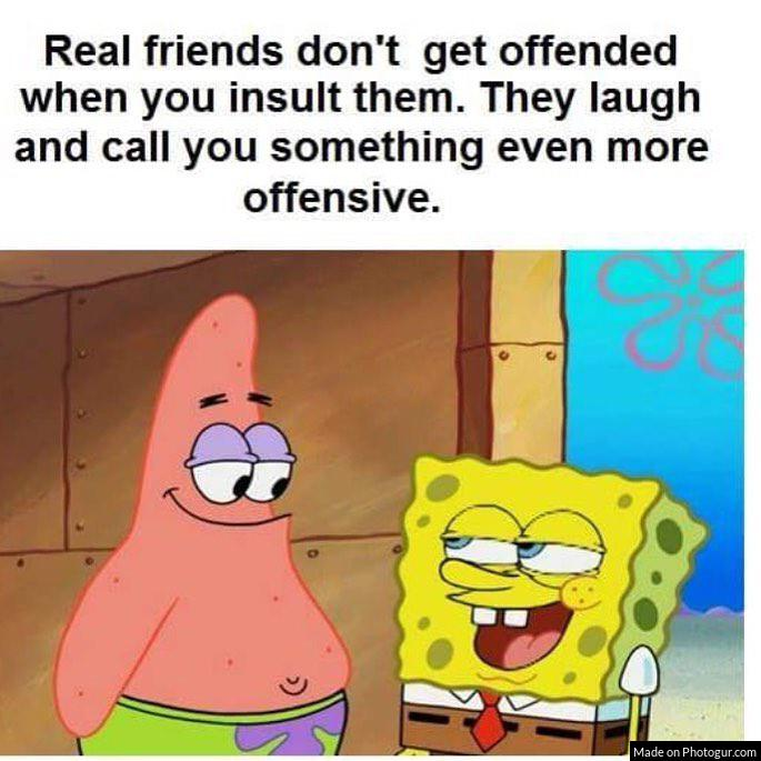 Real friends don't get offended when you insult them. They laugh and call you something even more of
