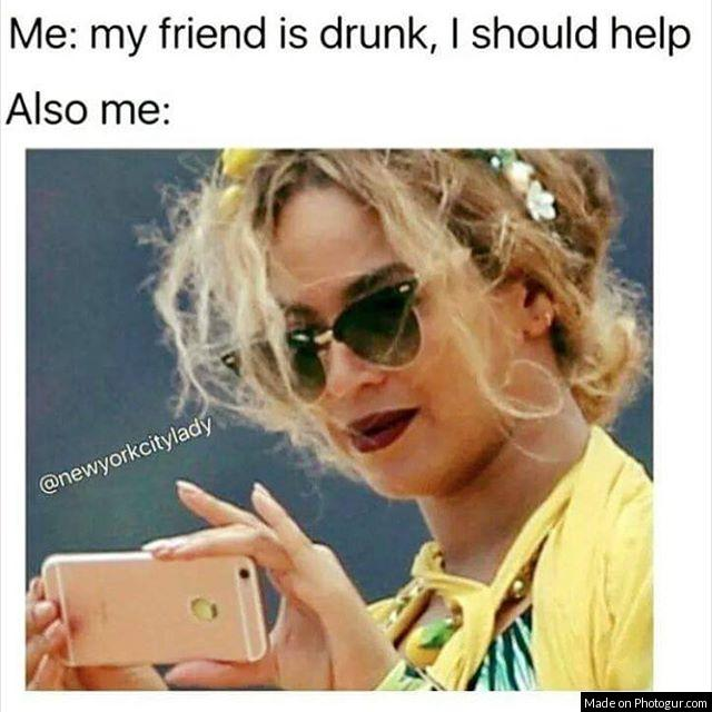 Me: my friend is drunk, I should help Also me: