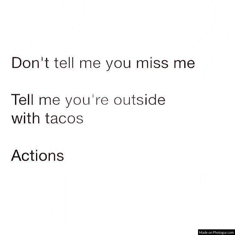 Don't tell me you miss me Tell me you're outside with tacos